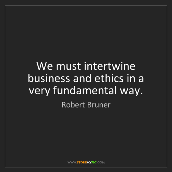 Robert Bruner: We must intertwine business and ethics in a very fundamental...