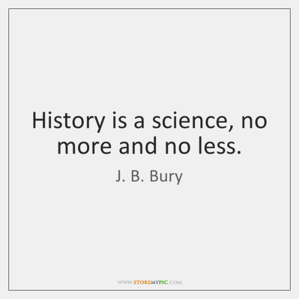 History is a science, no more and no less.