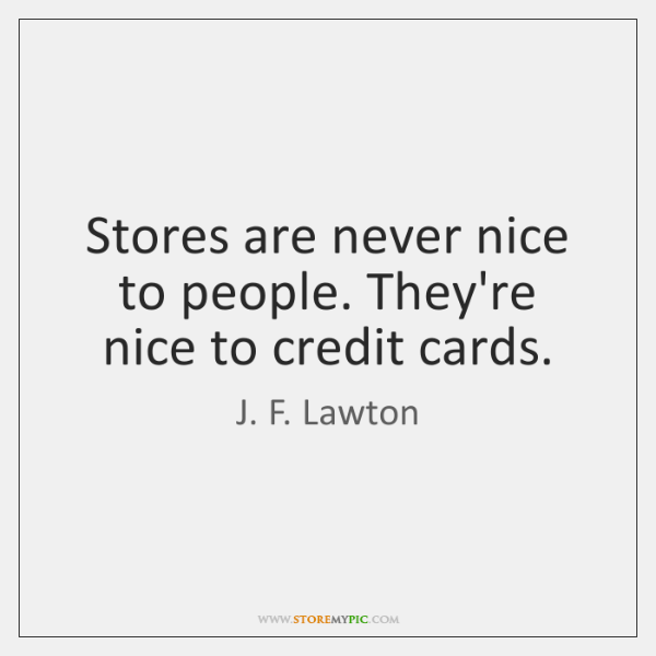 Stores are never nice to people. They're nice to credit cards.