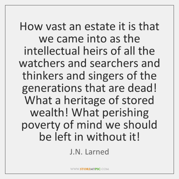 How vast an estate it is that we came into as the ...