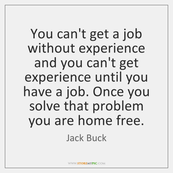 You can't get a job without experience and you can't get experience ...