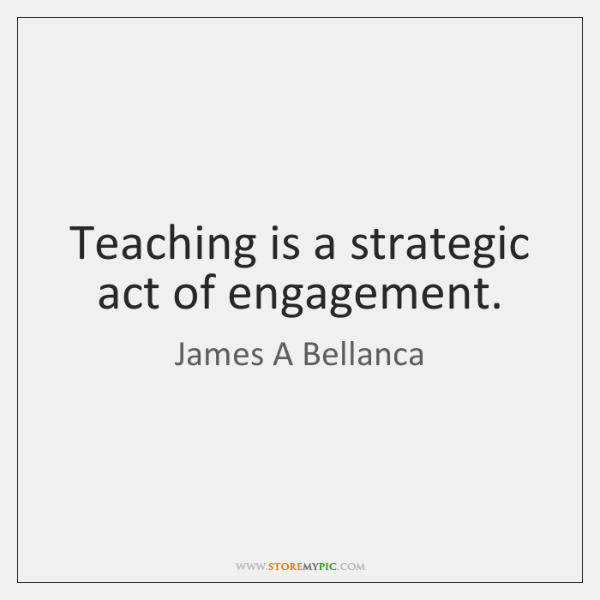 Teaching is a strategic act of engagement.