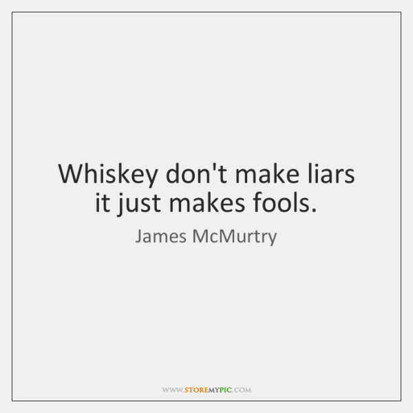 Whiskey don't make liars  it just makes fools.
