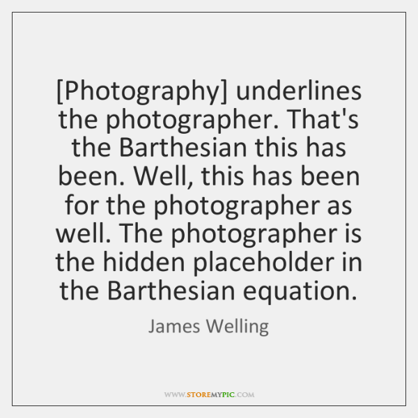 [Photography] underlines the photographer. That's the Barthesian this has been. Well, this ...