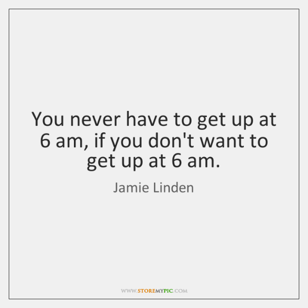 You never have to get up at 6 am, if you don't want ...