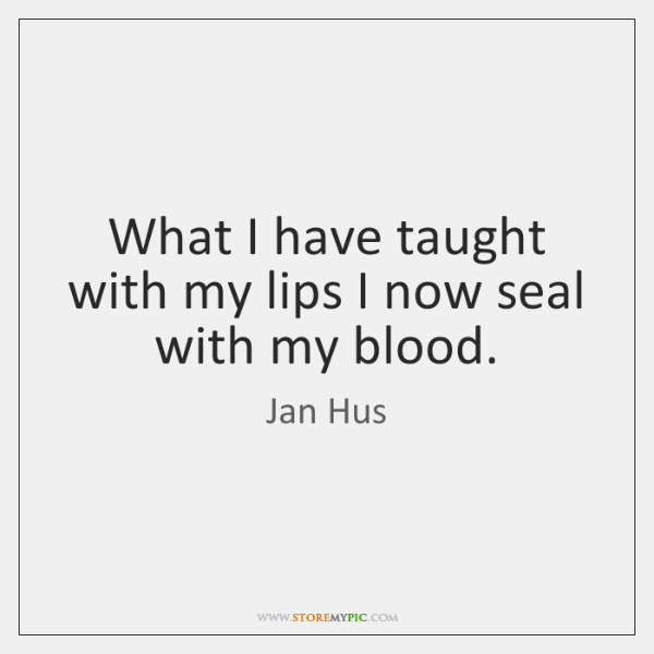 What I have taught with my lips I now seal with my ...