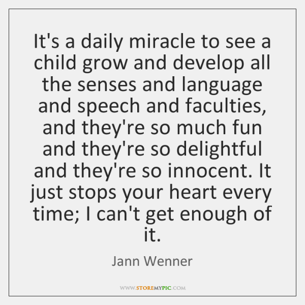 It's a daily miracle to see a child grow and develop all ...