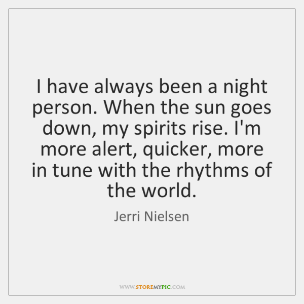 I have always been a night person. When the sun goes down, ...