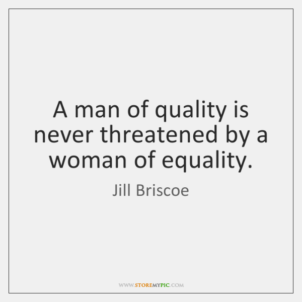 A man of quality is never threatened by a woman of equality.
