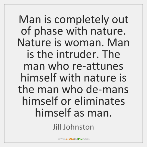 Man is completely out of phase with nature. Nature is woman. Man ...