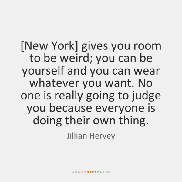[New York] gives you room to be weird; you can be yourself ...