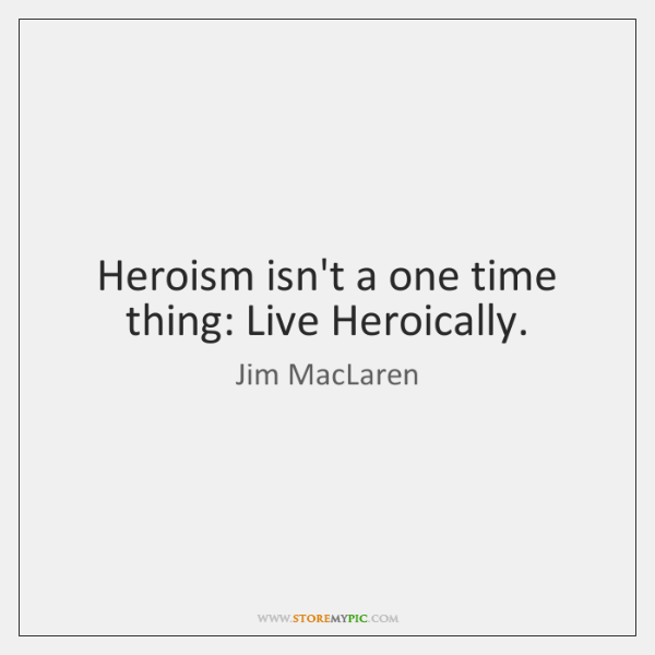 Heroism isn't a one time thing: Live Heroically.