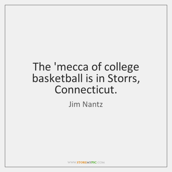 The 'mecca of college basketball is in Storrs, Connecticut.
