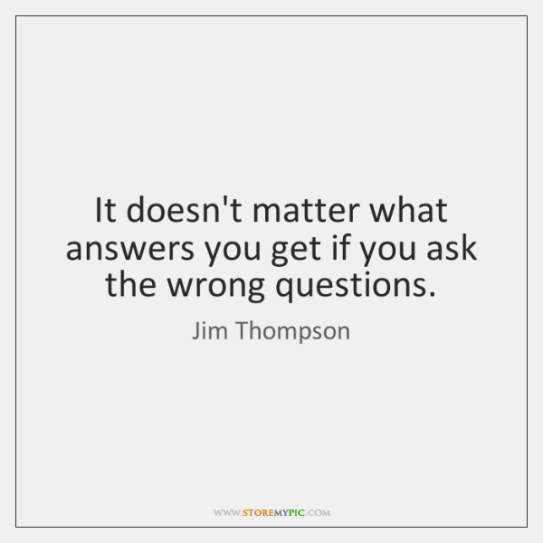 It doesn't matter what answers you get if you ask the wrong ...