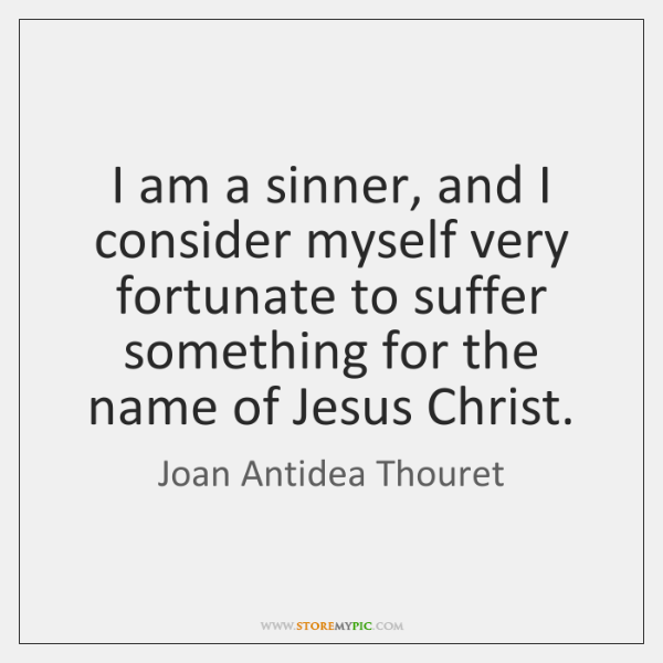 I am a sinner, and I consider myself very fortunate to suffer ...