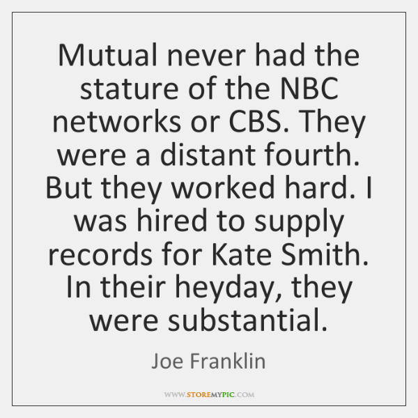 Mutual never had the stature of the NBC networks or CBS. They ...