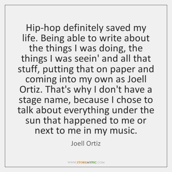 Hip-hop definitely saved my life. Being able to write about the things ...