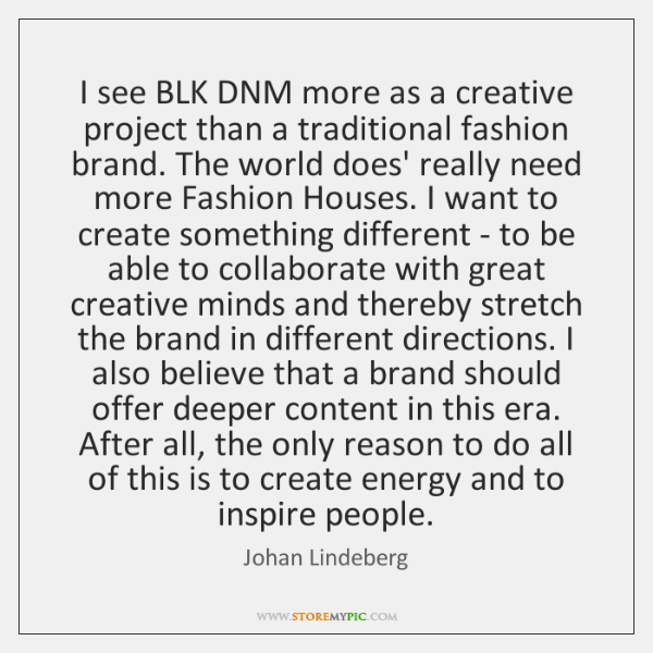 I see BLK DNM more as a creative project than a traditional ...