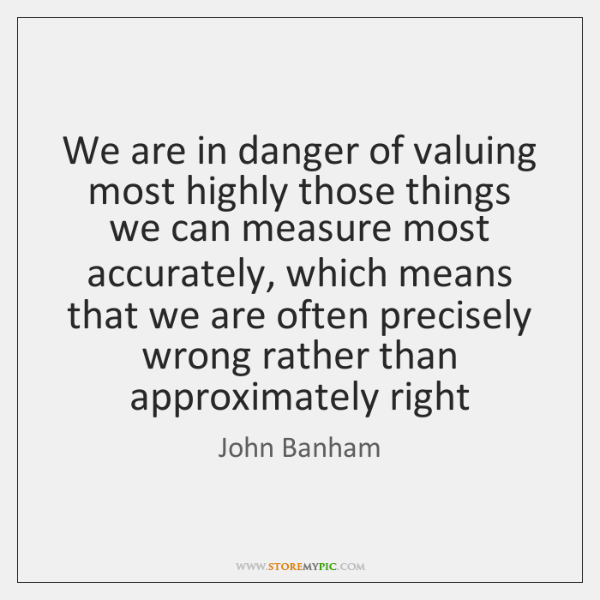 We are in danger of valuing most highly those things we can ...