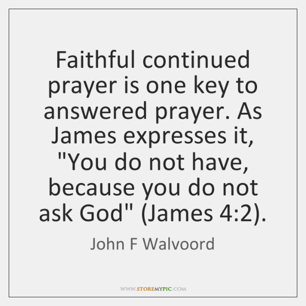 Faithful continued prayer is one key to answered prayer. As James expresses ...