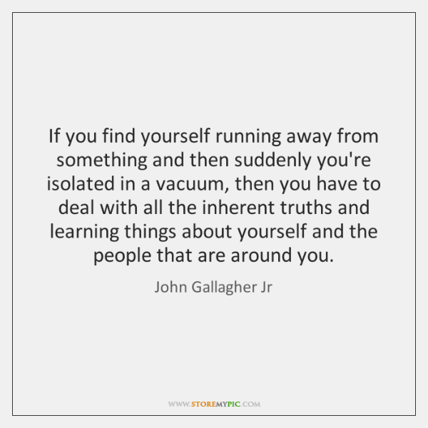 If you find yourself running away from something and then suddenly you're ...