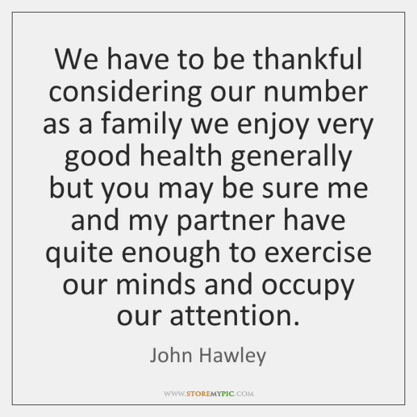 We have to be thankful considering our number as a family we ...