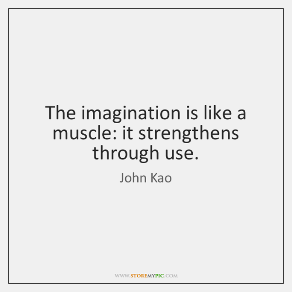 The imagination is like a muscle: it strengthens through use.