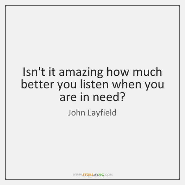 Isn't it amazing how much better you listen when you are in ...