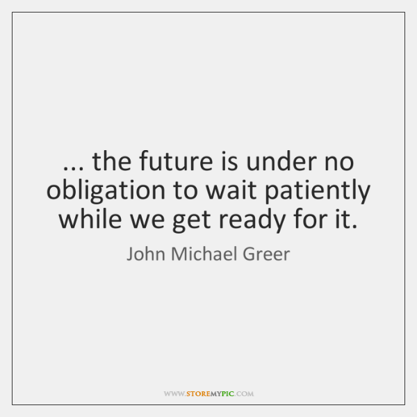 ... the future is under no obligation to wait patiently while we get ...