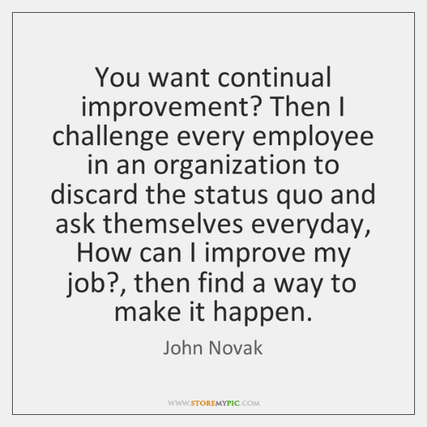 You want continual improvement? Then I challenge every employee in an organization ...