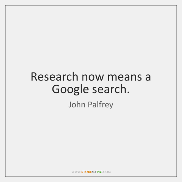 Research now means a Google search.