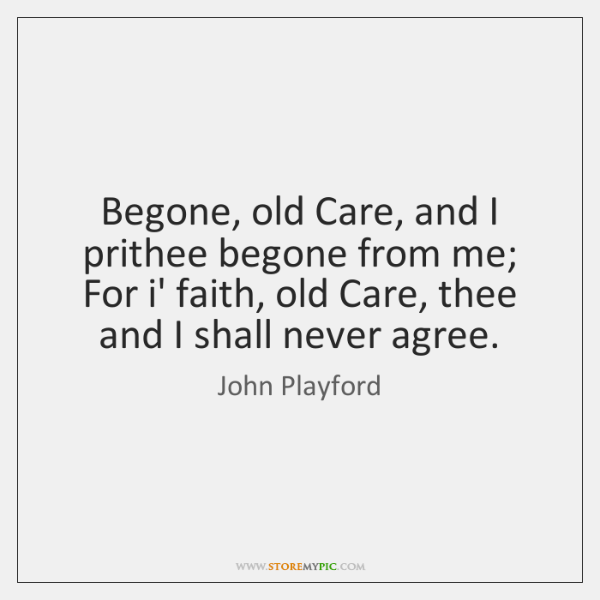 Begone, old Care, and I prithee begone from me; For i' faith, ...