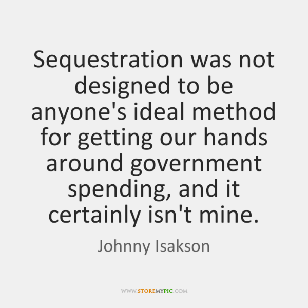 Sequestration was not designed to be anyone's ideal method for getting our ...