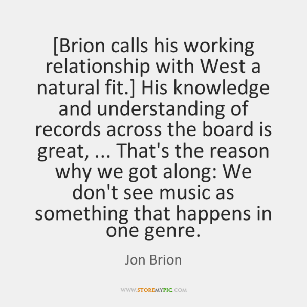 [Brion calls his working relationship with West a natural fit.] His knowledge ...