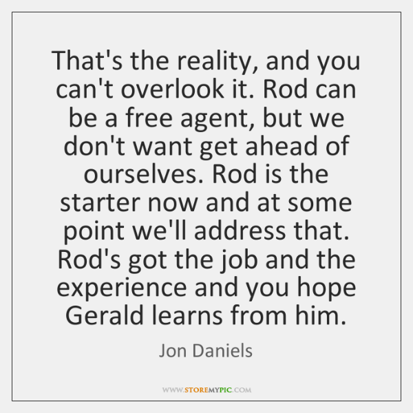 That's the reality, and you can't overlook it. Rod can be a ...