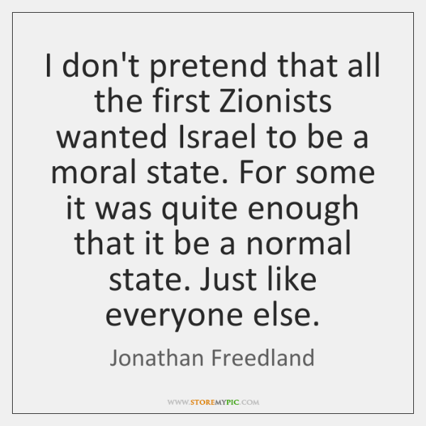 I don't pretend that all the first Zionists wanted Israel to be ...