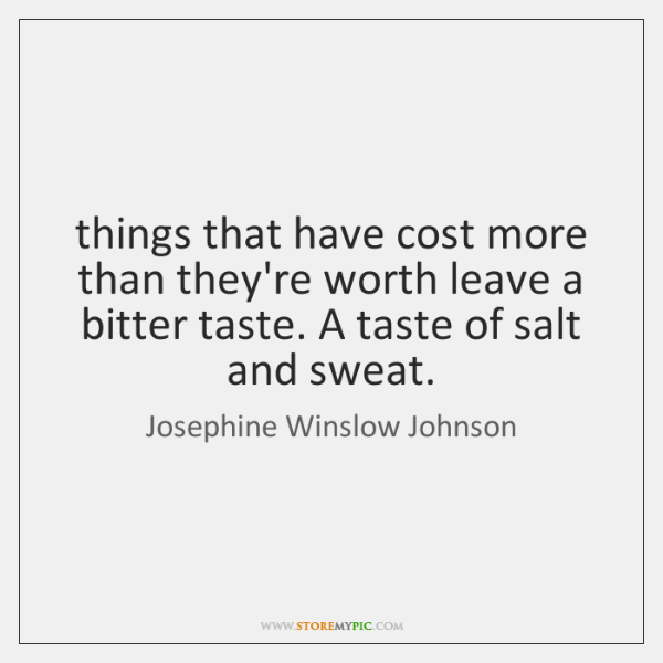 things that have cost more than they're worth leave a bitter taste. ...