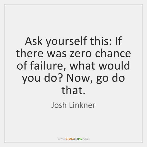 Ask yourself this: If there was zero chance of failure, what would ...