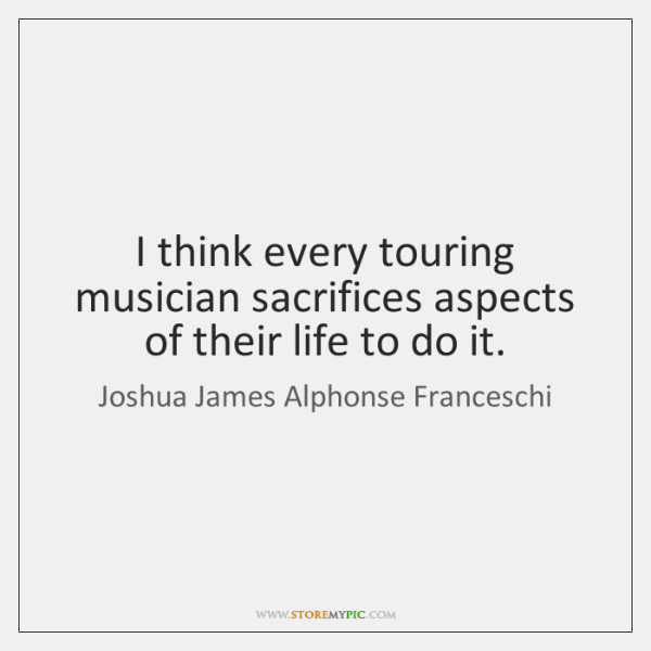 I think every touring musician sacrifices aspects of their life to do ...