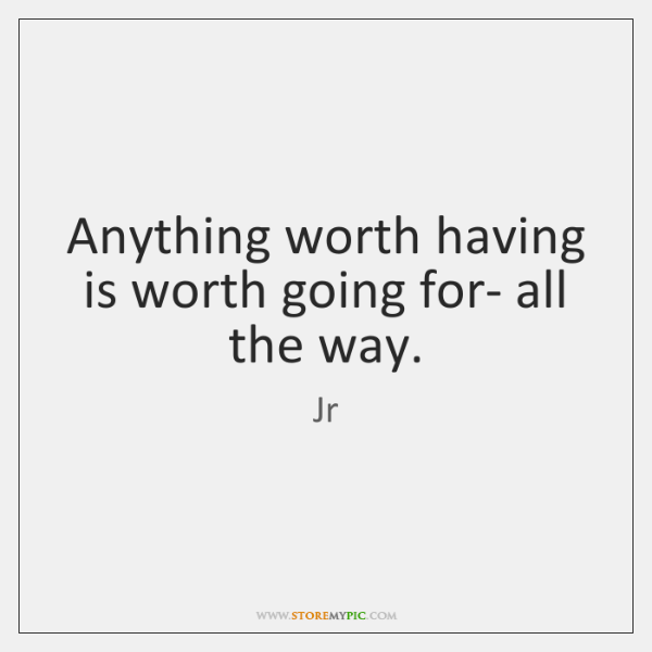 Anything worth having is worth going for- all the way.