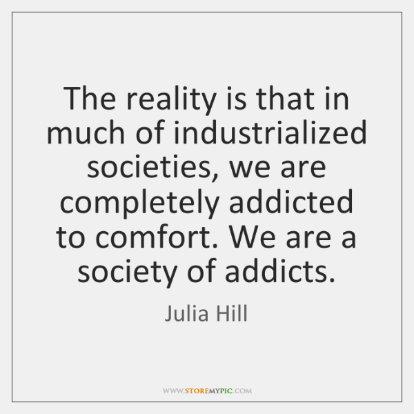 The reality is that in much of industrialized societies, we are completely ...