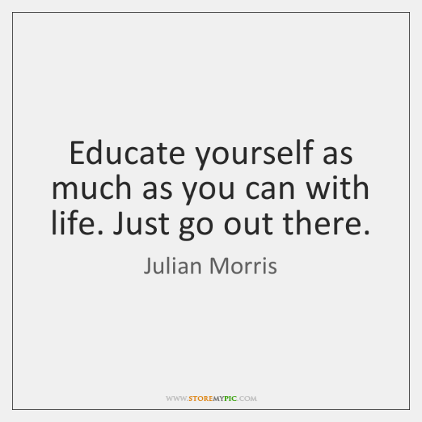Educate yourself as much as you can with life. Just go out ...
