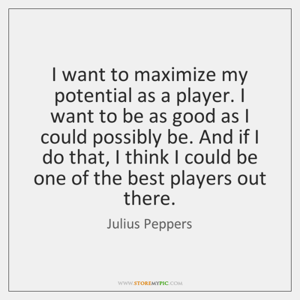 I want to maximize my potential as a player. I want to ...