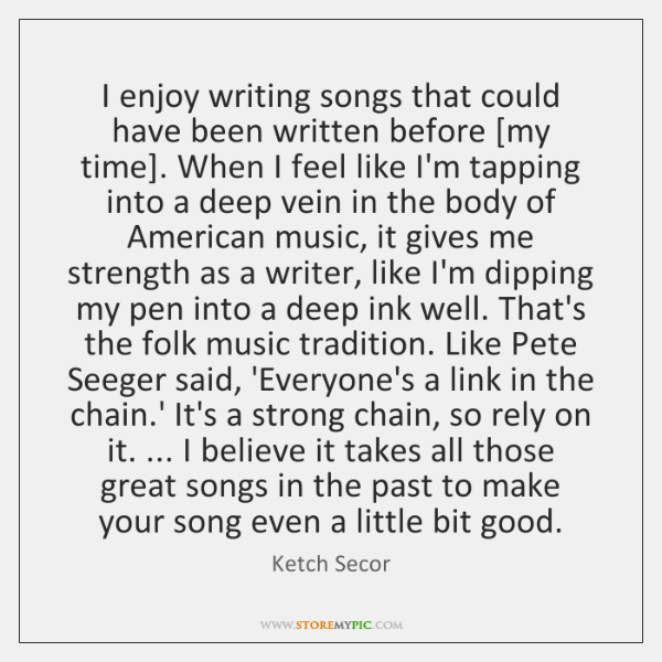 I enjoy writing songs that could have been written before [my time]. ...