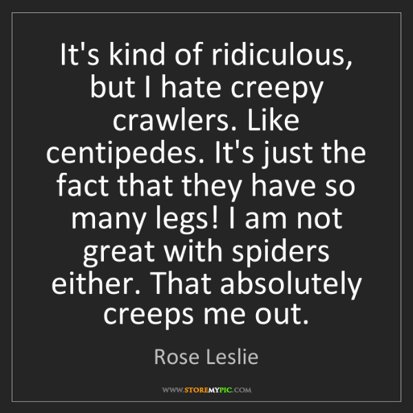 Rose Leslie: It's kind of ridiculous, but I hate creepy crawlers....