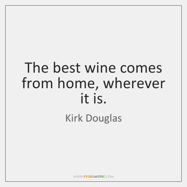 The best wine comes from home, wherever it is.