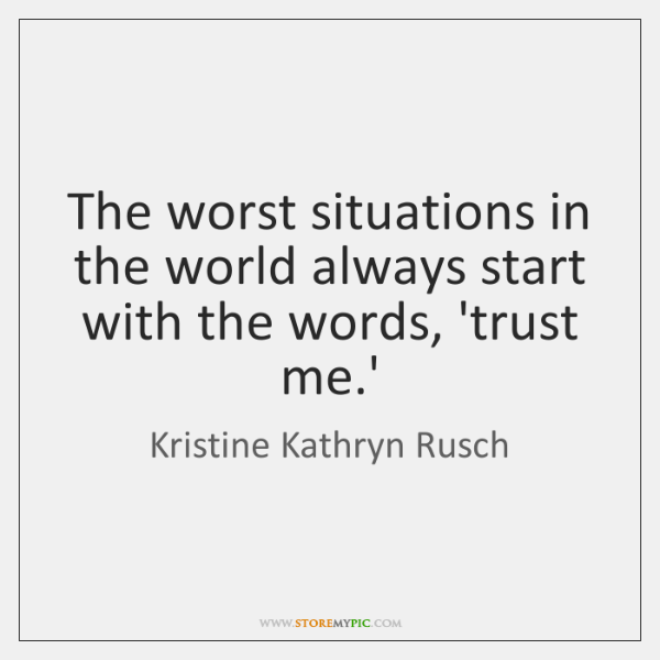 The worst situations in the world always start with the words, 'trust ...
