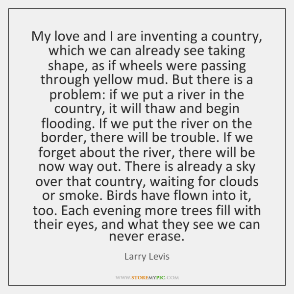 My love and I are inventing a country, which we can already ...