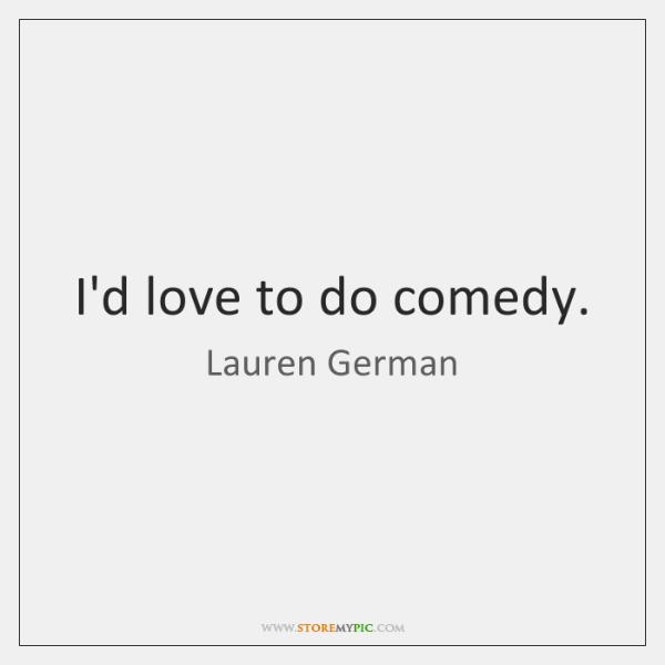 I'd love to do comedy.