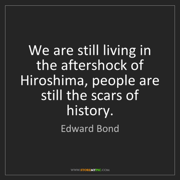 Edward Bond: We are still living in the aftershock of Hiroshima, people...